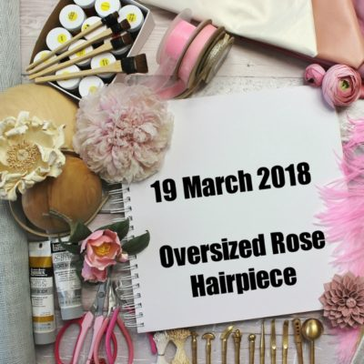 19 MARCH 2018 Oversized Silk Rose hairpiece workshop