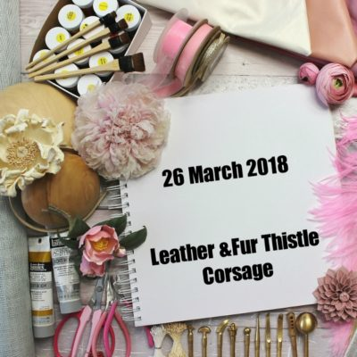 26 MARCH 2018 Leather and Fur Thistle Corsage workshop